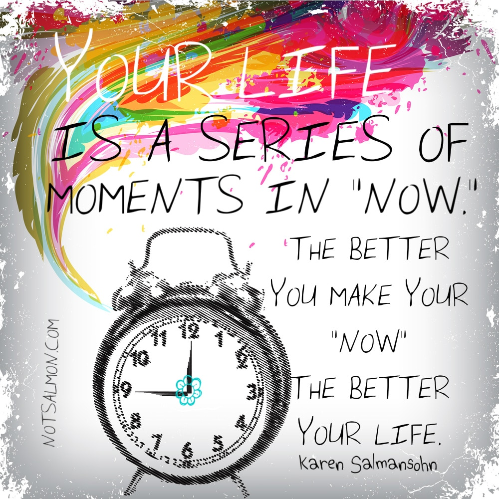 """Your life is a series of moments in """"now."""" Karen Salmansohn"""