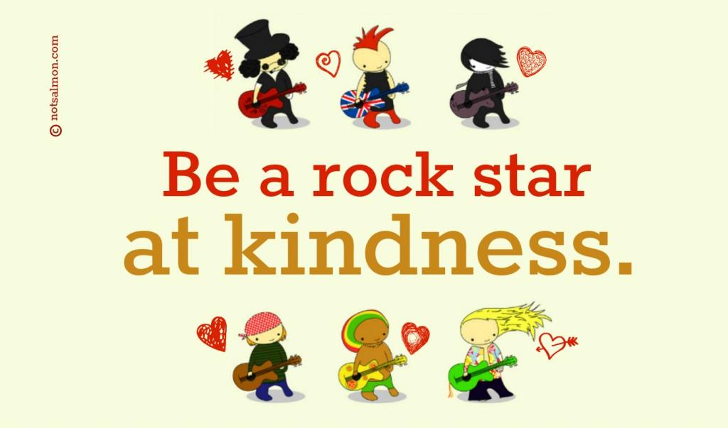 Be a rock star at kindness. Karen Salmansohn