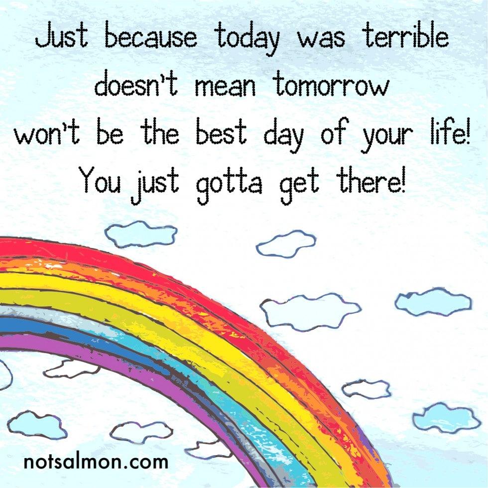 today terrible tomorrow best day of your life karen salmansohn quote