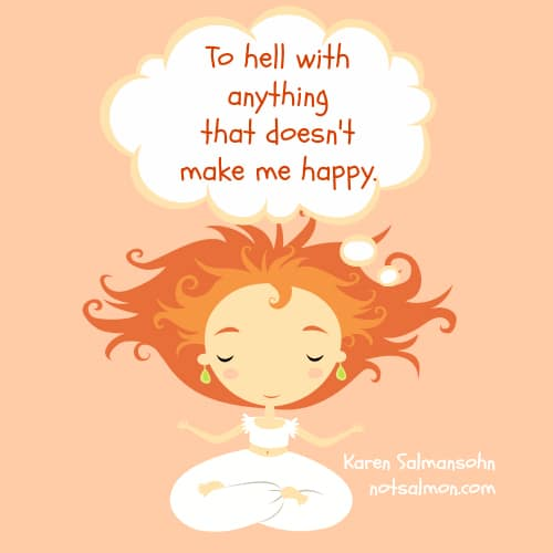 to hell with anything doesn't make me happy karen salmansohnn quote