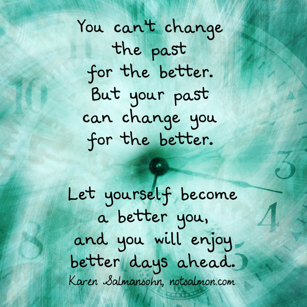 You can't change the past for the better. But your past can change ...