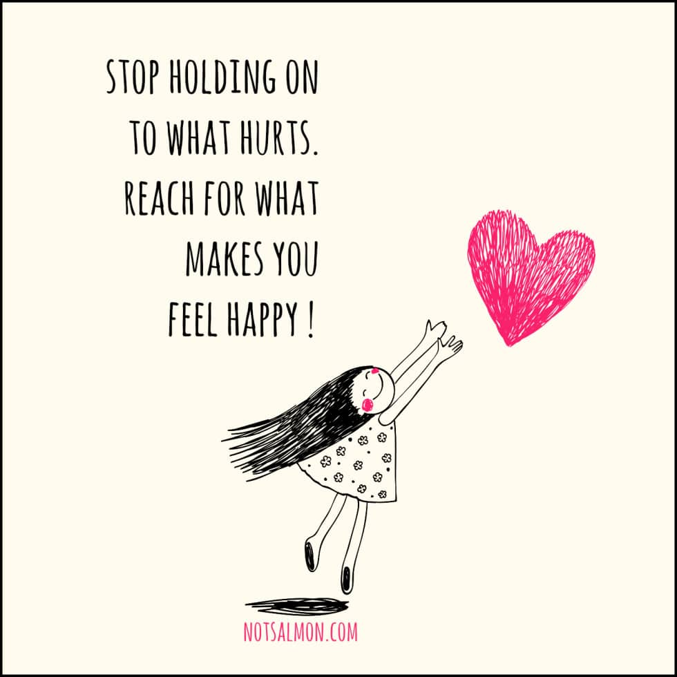 stop holding onto what hurts reach for what make you happy karen salmansohn quote
