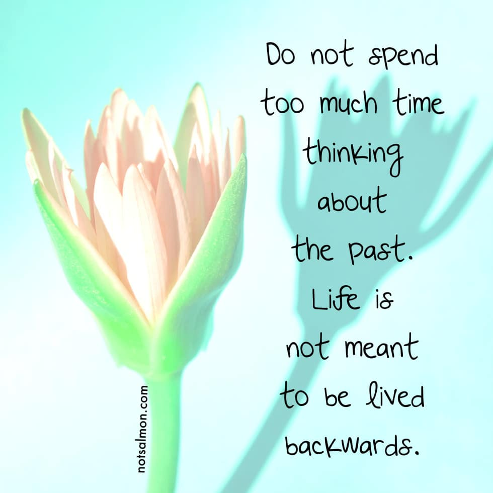 Do not spend too much time thinking about the past. Here's why…