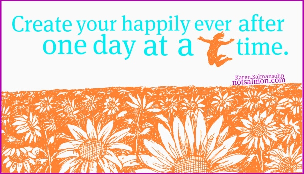 create your happily after one day at a time karen salmansohn quote