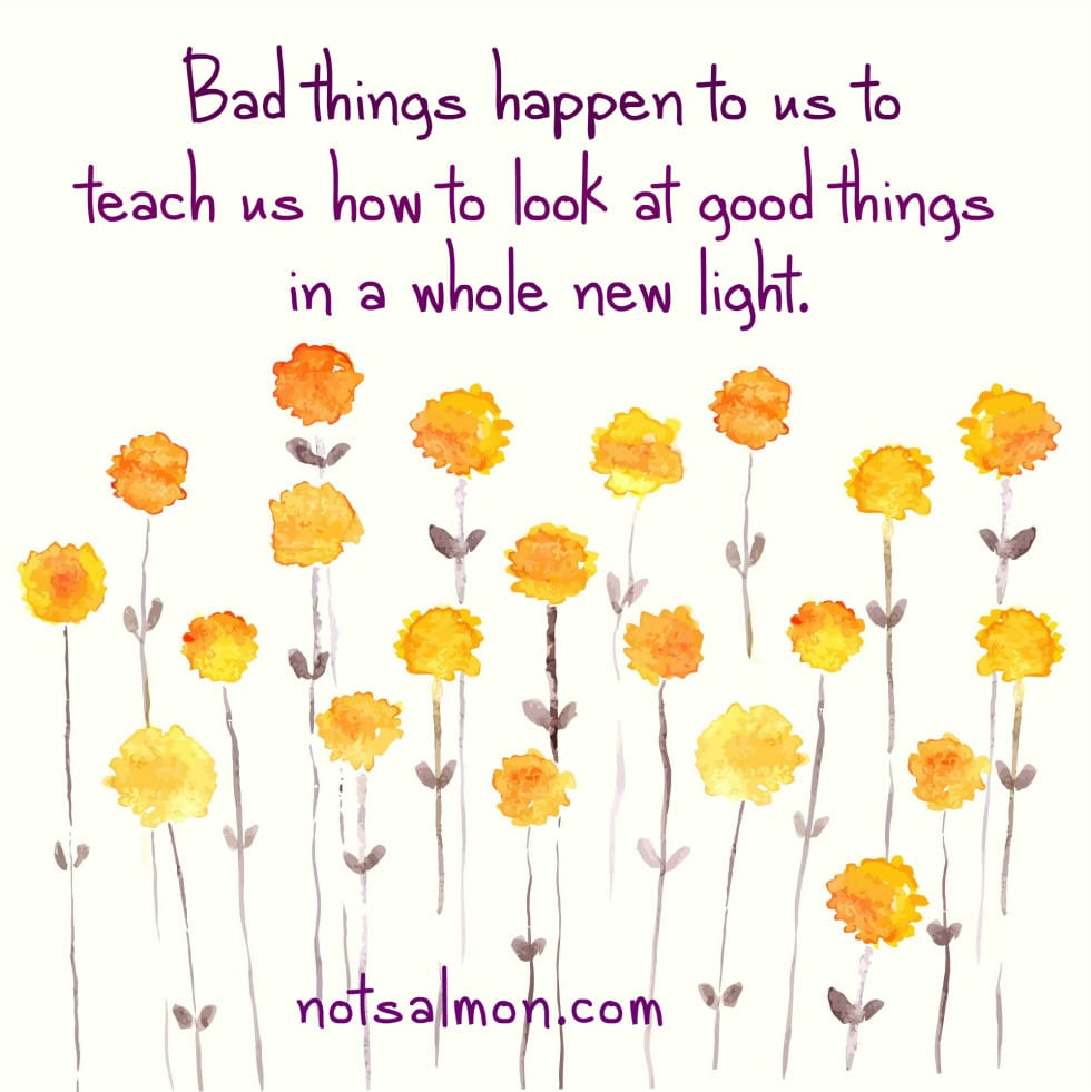 bad things teach appreciating good things
