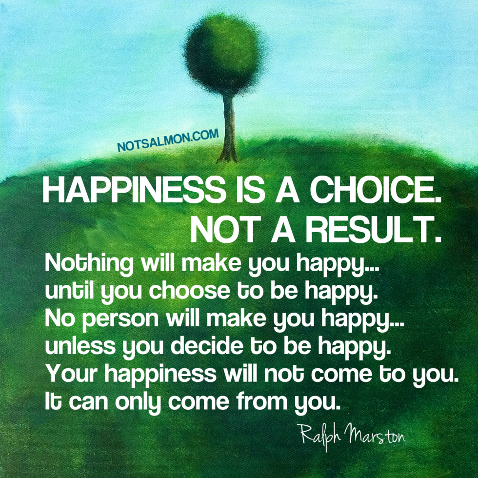 happiness is a choice not a result happiness is a choice