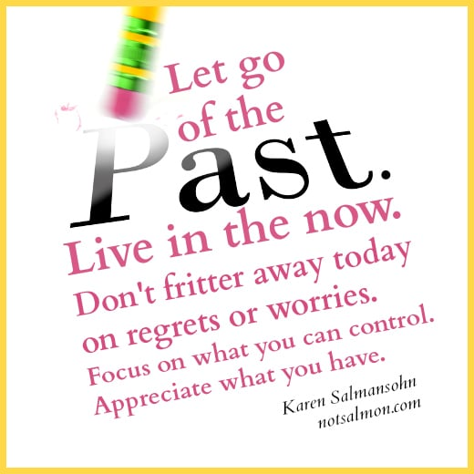 Let go of the past. Live in the now. Don't fritter away today on ...