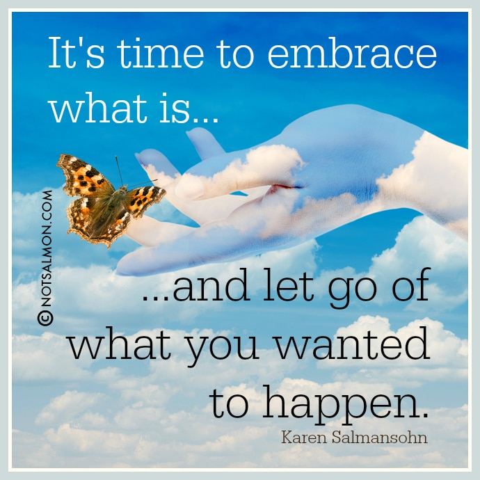 karen salmansohn quote embrace what is let go of what happened