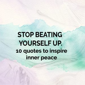 Inner Peace Quotes | Stop Beating Yourself Up 10 Quotes To Inspire Inner Peace