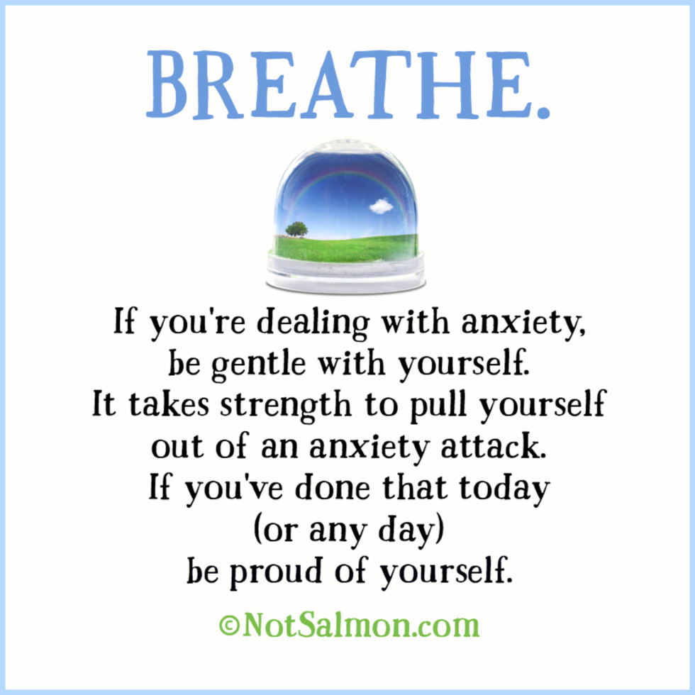 Breathe. If you're dealing with anxiety, be gentle with yourself. It takes strength to pull yourself out of an anxiety attack. If you've done that today (or any day) be proud of yourself. (c)notsalmon.com