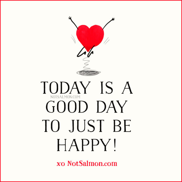 today is a good day to just be happy