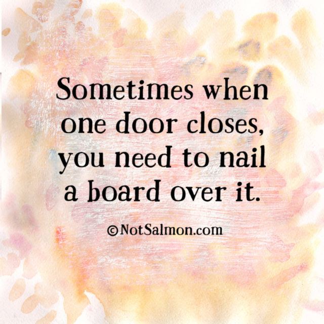 Sometimes when one door closes, you need to nail a board over it.