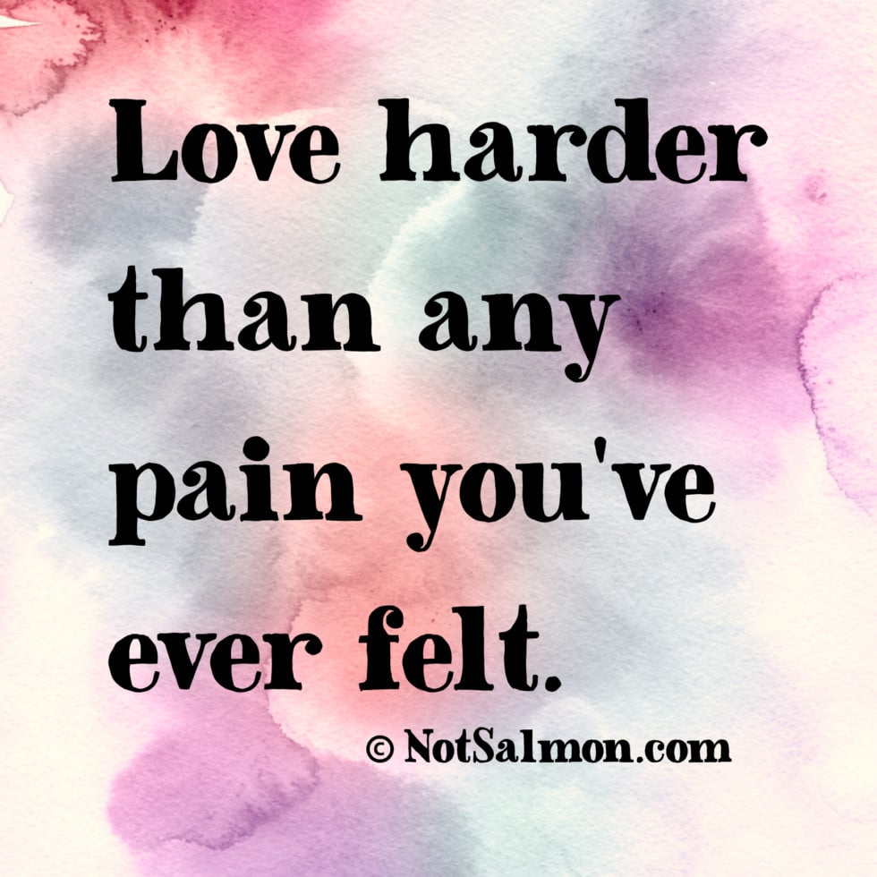 Love Harder Than Any Pain You Ever Felt
