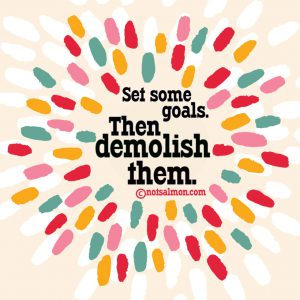 set some goals then demolish them