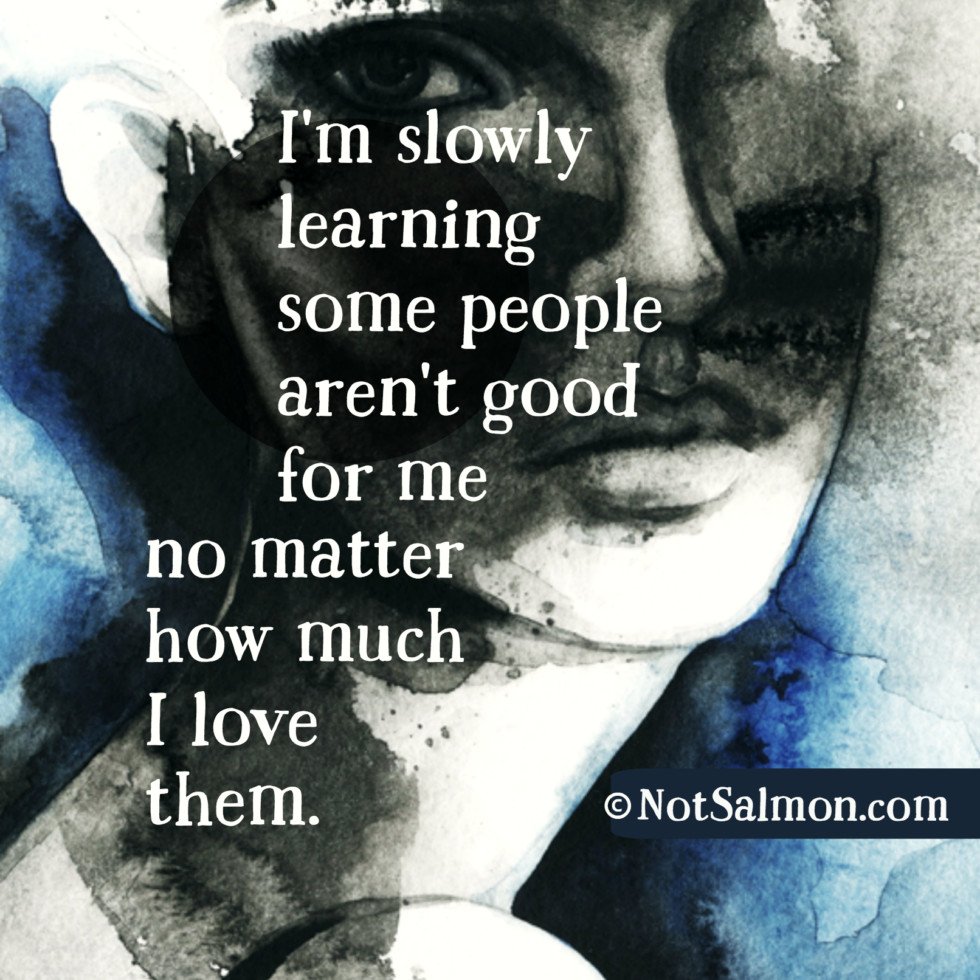 Quotes On Learning Some People Aren't Good For You No Matter The Love  Karen Salmanoshn