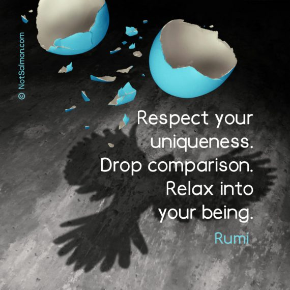 Respect your uniqueness. Drop comparison. Relax into your being. Rumi
