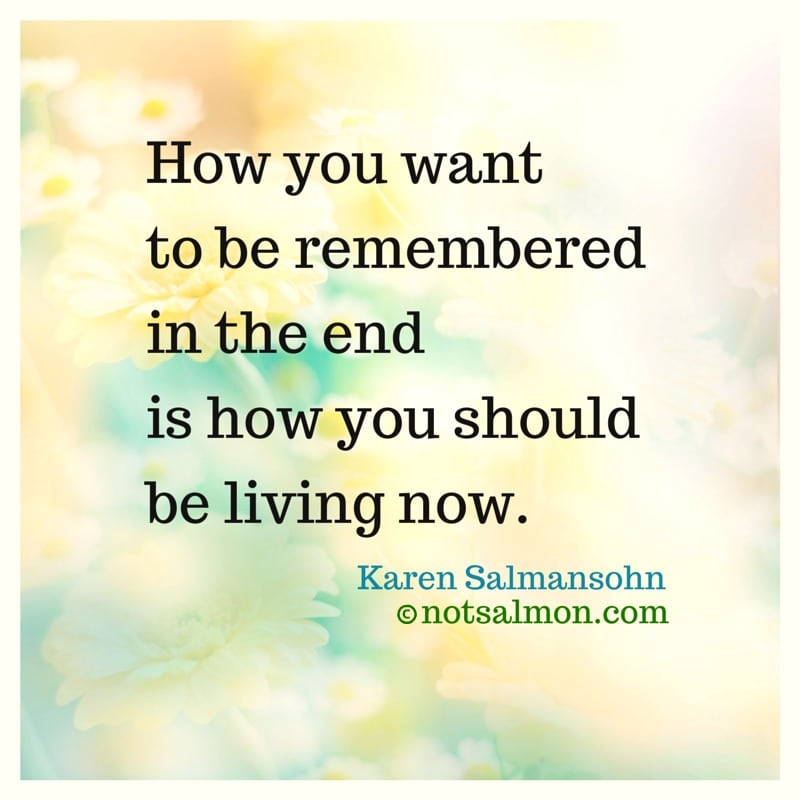 how want remembered live now karen salmansohn quote