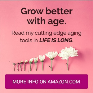 Grow better with age. Read my cutting edge aging tools in LIFE IS LONG.