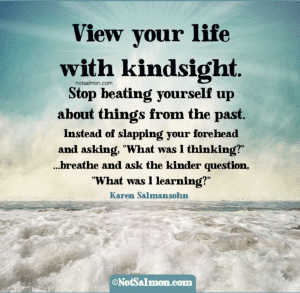 """View your life with kindsight."" - Karen Salmansohn"