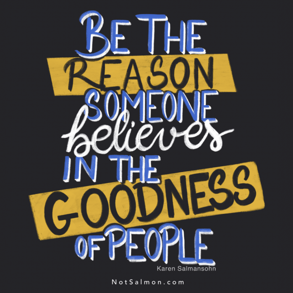be the reason someone believes in the goodness of people - Karen Salmansohn