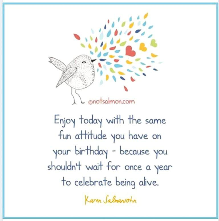 Enjoy today with the same fun attitude you have on your birthday. After all, you shouldn't wait for once a year to celebrate being alive. - Karen Salmansohn