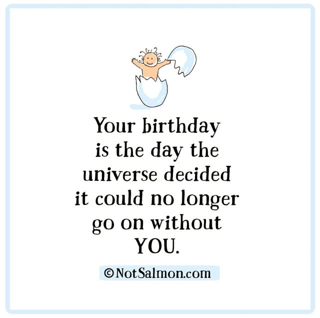 Your birthday is the day the universe decided it could no longer go on without you.
