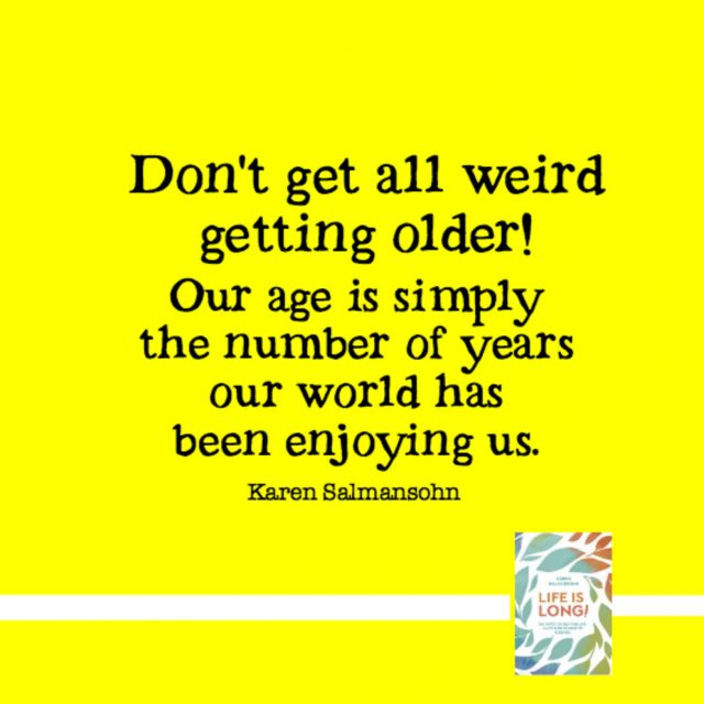 Don't get all weird getting older. Our age is simply the number of years our world has been enjoying us.