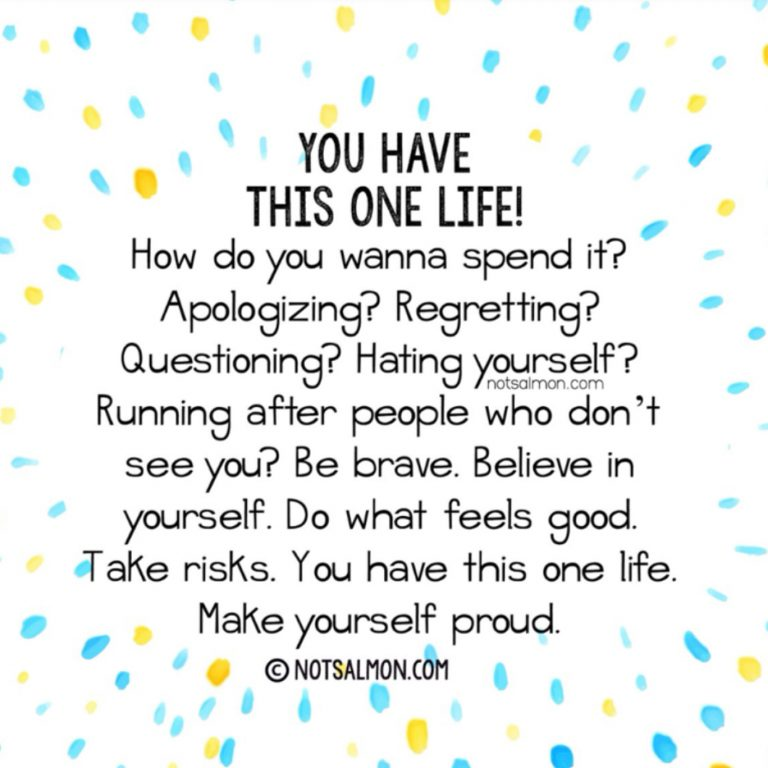 You have this one life. How do you wanna spend it? Apologizing? Regretting? Questioning? Hating yourself? Running after people who don't see you? Be brave. Believe in yourself. Do what feels good. Take risks. You have this one life. Make yourself proud.
