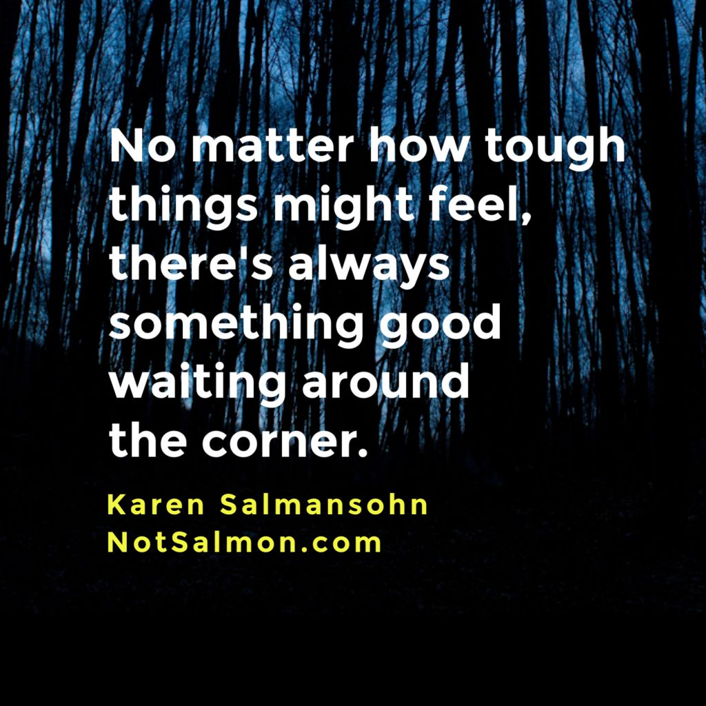 tough times something good coming karen salmansohn
