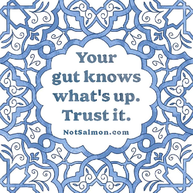 your gut knows what's up trust it