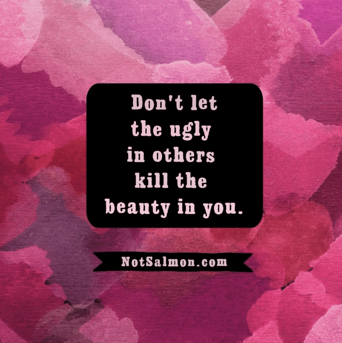 quote don't let the ugly in others kill the beauty in you